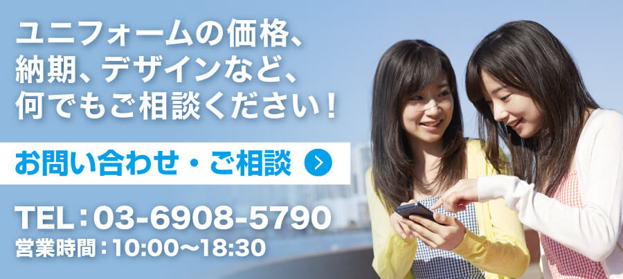 ユニフォームの価格、納期、デザインなど、何でもご相談ください! [お問い合わせ・ご相談] TEL:03-6908-5790 営業時間:10:00~18:30